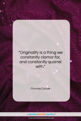 "Thomas Carlyle quote: ""Originality is a thing we constantly clamor…""- at QuotesQuotesQuotes.com"