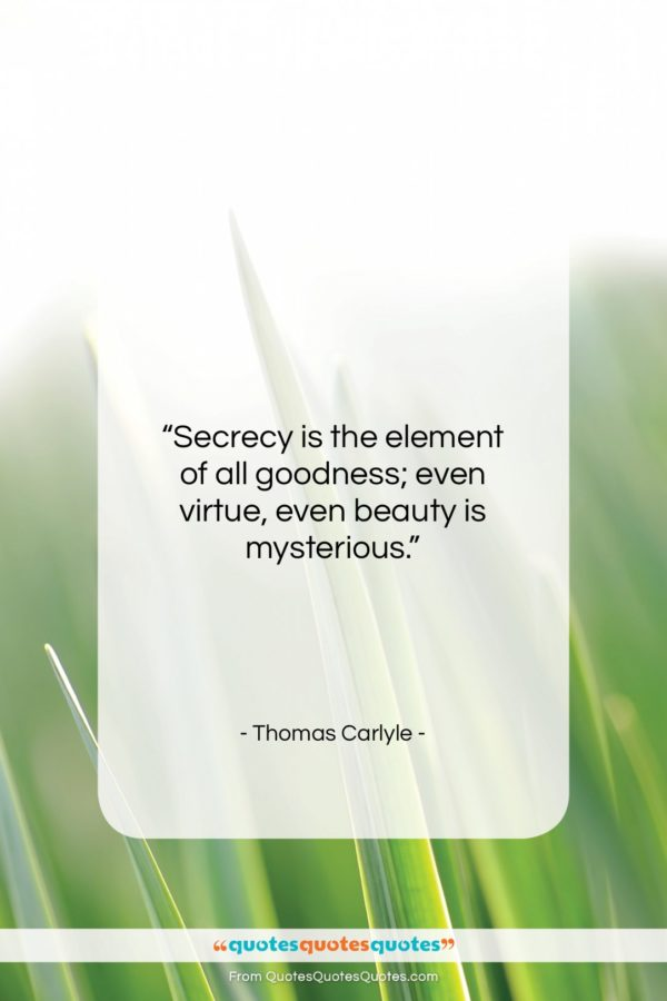 """Thomas Carlyle quote: """"Secrecy is the element of all goodness;…""""- at QuotesQuotesQuotes.com"""