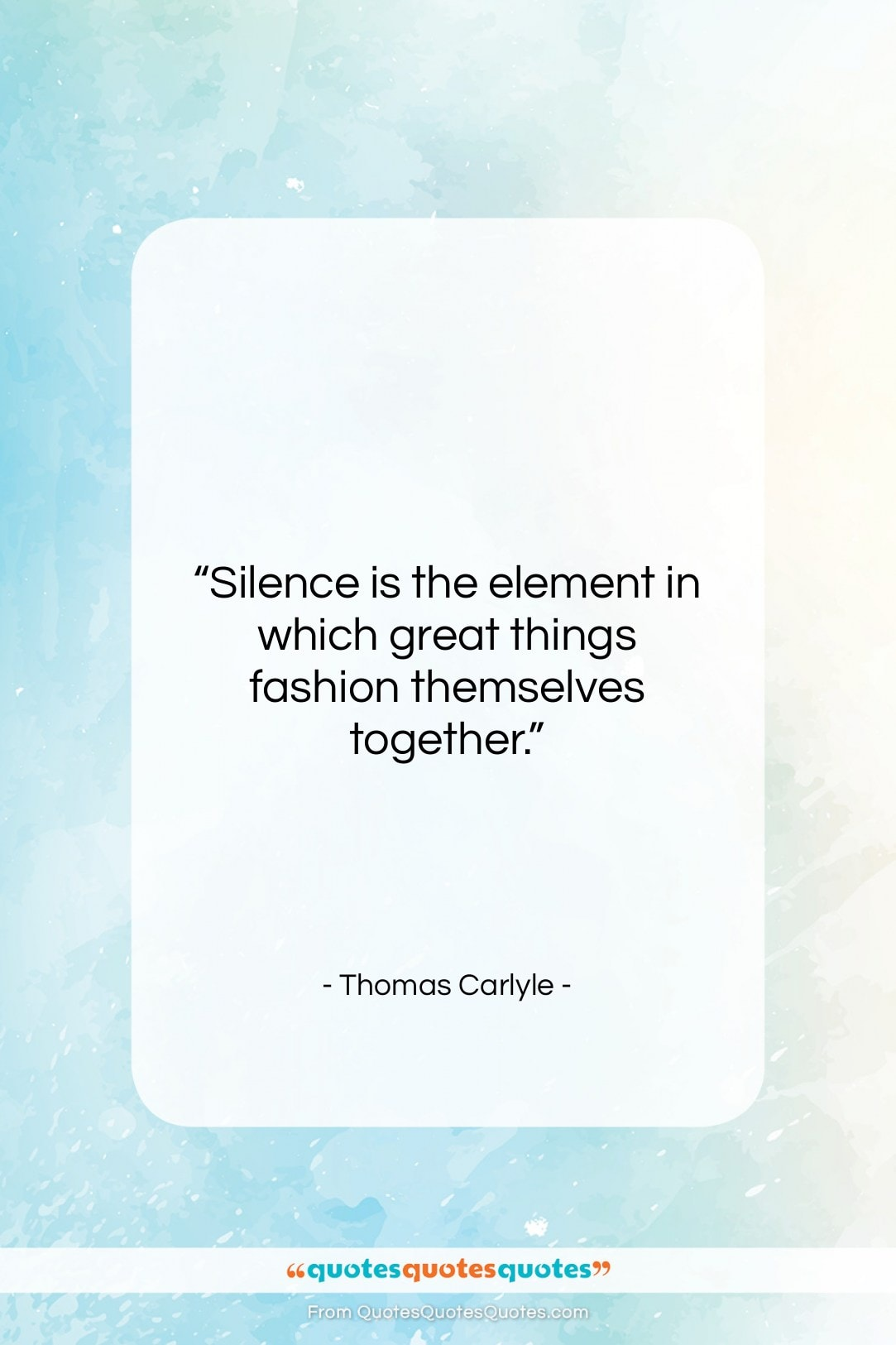 """Thomas Carlyle quote: """"Silence is the element in which great…""""- at QuotesQuotesQuotes.com"""