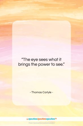 """Thomas Carlyle quote: """"The eye sees what it brings the…""""- at QuotesQuotesQuotes.com"""