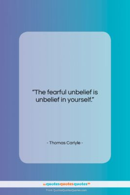 """Thomas Carlyle quote: """"The fearful unbelief is unbelief in yourself….""""- at QuotesQuotesQuotes.com"""