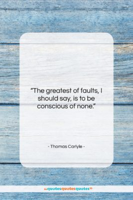 """Thomas Carlyle quote: """"The greatest of faults, I should say,…""""- at QuotesQuotesQuotes.com"""