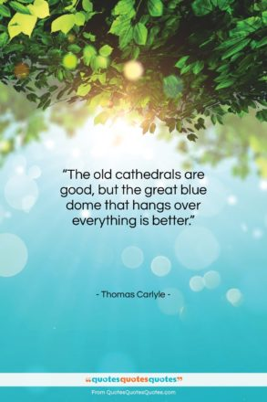 """Thomas Carlyle quote: """"The old cathedrals are good, but the…""""- at QuotesQuotesQuotes.com"""