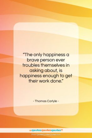 """Thomas Carlyle quote: """"The only happiness a brave person ever…""""- at QuotesQuotesQuotes.com"""