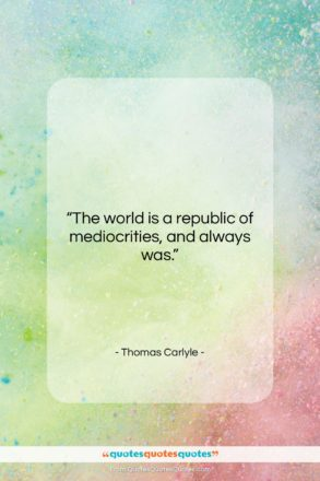 """Thomas Carlyle quote: """"The world is a republic of mediocrities,…""""- at QuotesQuotesQuotes.com"""