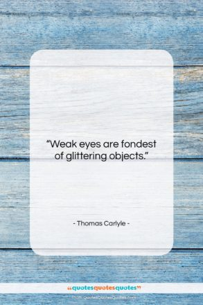 """Thomas Carlyle quote: """"Weak eyes are fondest of glittering objects….""""- at QuotesQuotesQuotes.com"""
