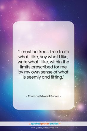 """Thomas Edward Brown quote: """"I must be free… free to do…""""- at QuotesQuotesQuotes.com"""