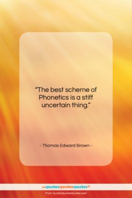 """Thomas Edward Brown quote: """"The best scheme of Phonetics is a…""""- at QuotesQuotesQuotes.com"""