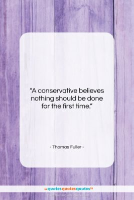 """Thomas Fuller quote: """"A conservative believes nothing should be done…""""- at QuotesQuotesQuotes.com"""