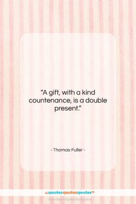 """Thomas Fuller quote: """"A gift, with a kind countenance, is…""""- at QuotesQuotesQuotes.com"""
