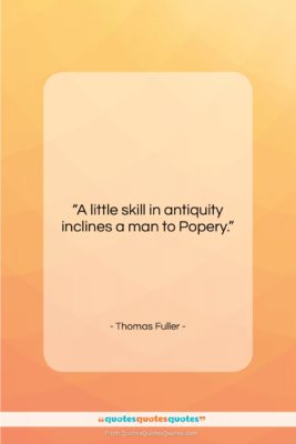 "Thomas Fuller quote: ""A little skill in antiquity inclines a…""- at QuotesQuotesQuotes.com"