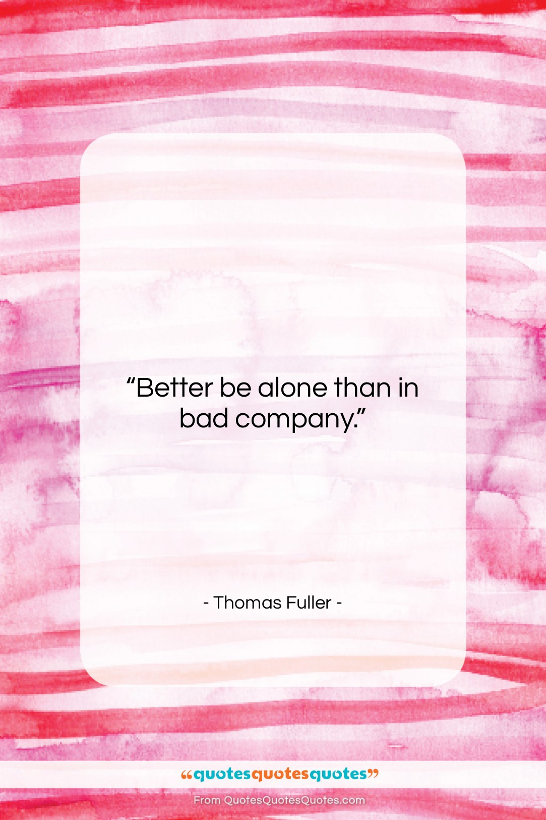 """Thomas Fuller quote: """"Better be alone than in bad company….""""- at QuotesQuotesQuotes.com"""