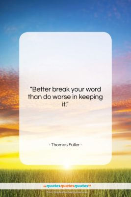 """Thomas Fuller quote: """"Better break your word than do worse…""""- at QuotesQuotesQuotes.com"""