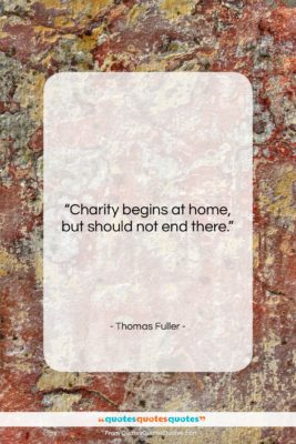 """Thomas Fuller quote: """"Charity begins at home, but should not…""""- at QuotesQuotesQuotes.com"""