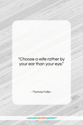 """Thomas Fuller quote: """"Choose a wife rather by your ear…""""- at QuotesQuotesQuotes.com"""