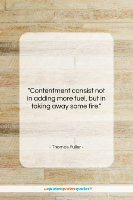 """Thomas Fuller quote: """"Contentment consist not in adding more fuel,…""""- at QuotesQuotesQuotes.com"""
