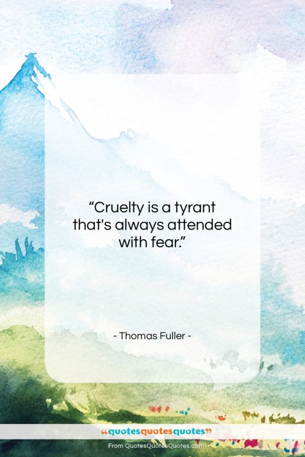 """Thomas Fuller quote: """"Cruelty is a tyrant that's always attended…""""- at QuotesQuotesQuotes.com"""