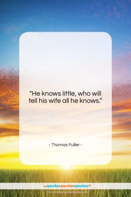 """Thomas Fuller quote: """"He knows little, who will tell his…""""- at QuotesQuotesQuotes.com"""