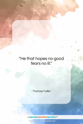 """Thomas Fuller quote: """"He that hopes no good fears no…""""- at QuotesQuotesQuotes.com"""