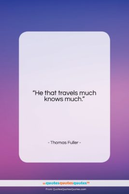 """Thomas Fuller quote: """"He that travels much knows much….""""- at QuotesQuotesQuotes.com"""
