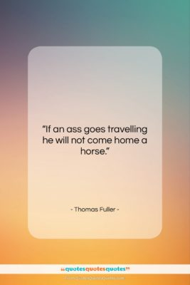 """Thomas Fuller quote: """"If an ass goes travelling he will…""""- at QuotesQuotesQuotes.com"""