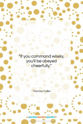 """Thomas Fuller quote: """"If you command wisely, you'll be obeyed…""""- at QuotesQuotesQuotes.com"""