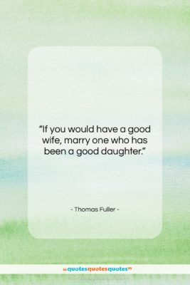 """Thomas Fuller quote: """"If you would have a good wife,…""""- at QuotesQuotesQuotes.com"""
