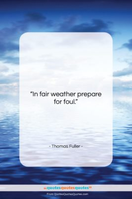 """Thomas Fuller quote: """"In fair weather prepare for foul….""""- at QuotesQuotesQuotes.com"""