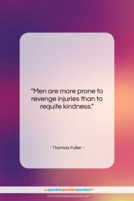 """Thomas Fuller quote: """"Men are more prone to revenge injuries…""""- at QuotesQuotesQuotes.com"""