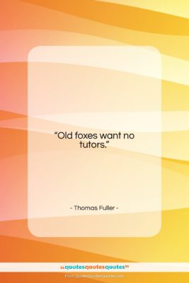 """Thomas Fuller quote: """"Old foxes want no tutors….""""- at QuotesQuotesQuotes.com"""