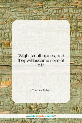 """Thomas Fuller quote: """"Slight small injuries, and they will become…""""- at QuotesQuotesQuotes.com"""