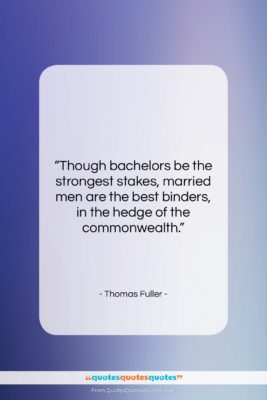 """Thomas Fuller quote: """"Though bachelors be the strongest stakes, married…""""- at QuotesQuotesQuotes.com"""
