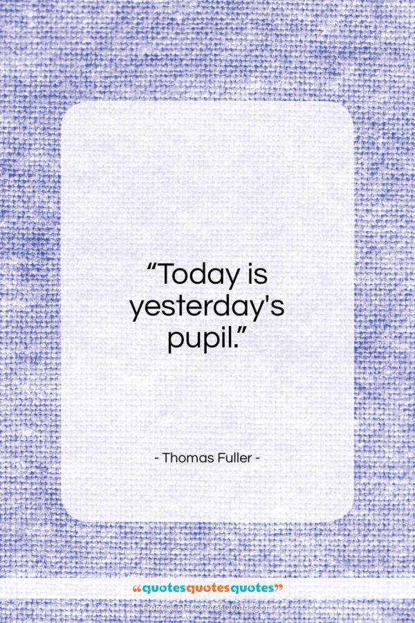 "Thomas Fuller quote: ""Today is yesterday's pupil…""- at QuotesQuotesQuotes.com"