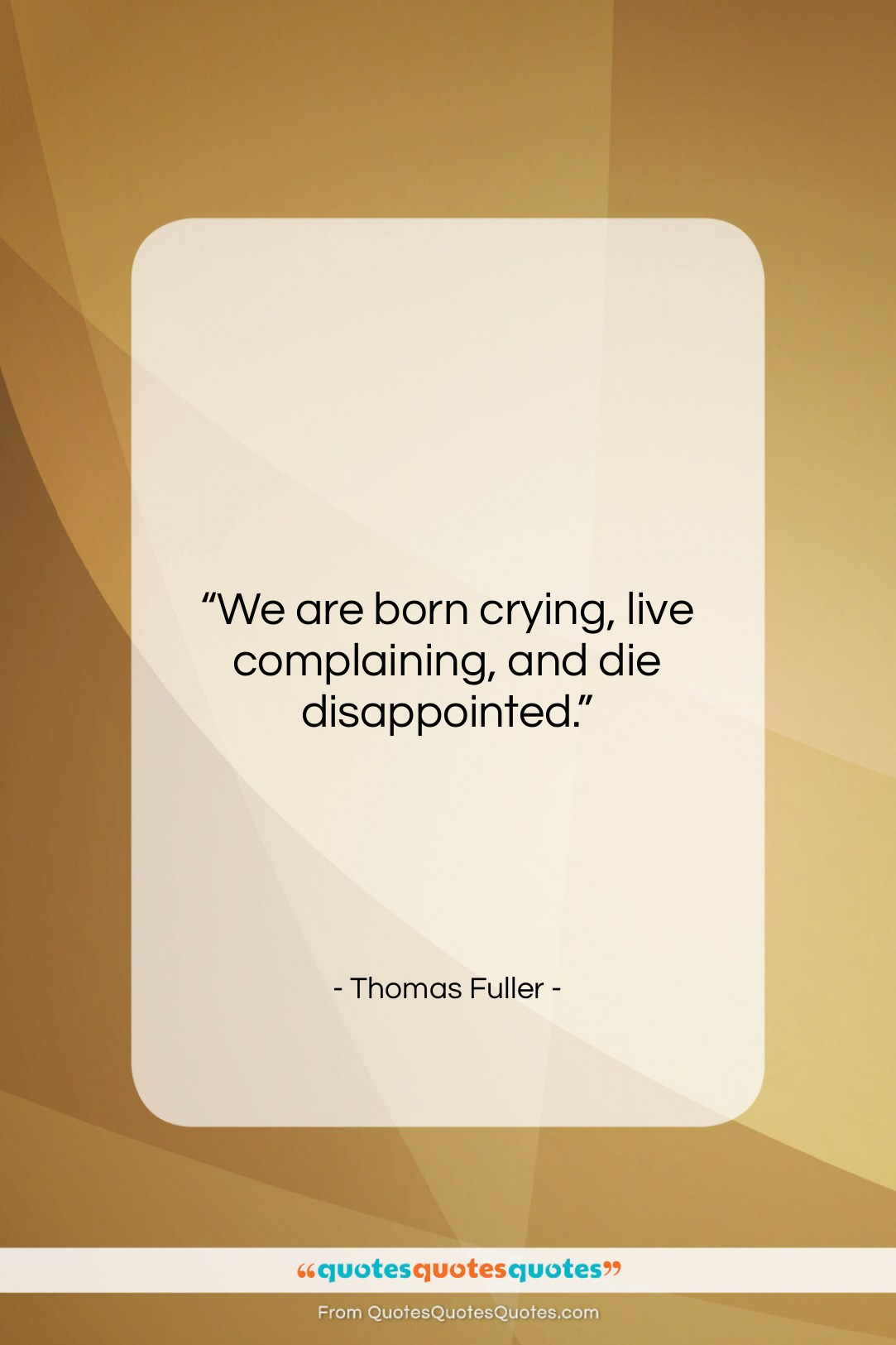 """Thomas Fuller quote: """"We are born crying, live complaining, and…""""- at QuotesQuotesQuotes.com"""