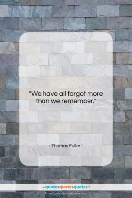 """Thomas Fuller quote: """"We have all forgot more than we…""""- at QuotesQuotesQuotes.com"""