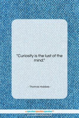 """Thomas Hobbes quote: """"Curiosity is the lust of the mind….""""- at QuotesQuotesQuotes.com"""