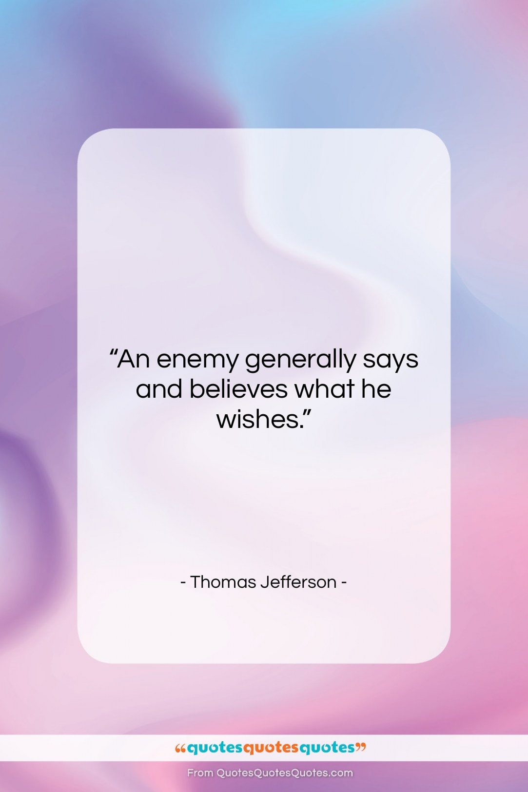 """Thomas Jefferson quote: """"An enemy generally says and believes what…""""- at QuotesQuotesQuotes.com"""