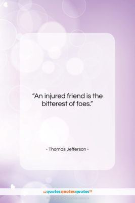 """Thomas Jefferson quote: """"An injured friend is the bitterest of…""""- at QuotesQuotesQuotes.com"""