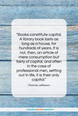 """Thomas Jefferson quote: """"Books constitute capital. A library book lasts…""""- at QuotesQuotesQuotes.com"""