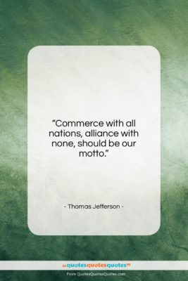 """Thomas Jefferson quote: """"Commerce with all nations, alliance with none,…""""- at QuotesQuotesQuotes.com"""