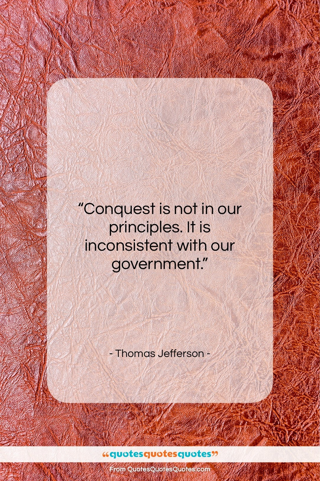 """Thomas Jefferson quote: """"Conquest is not in our principles. It…""""- at QuotesQuotesQuotes.com"""