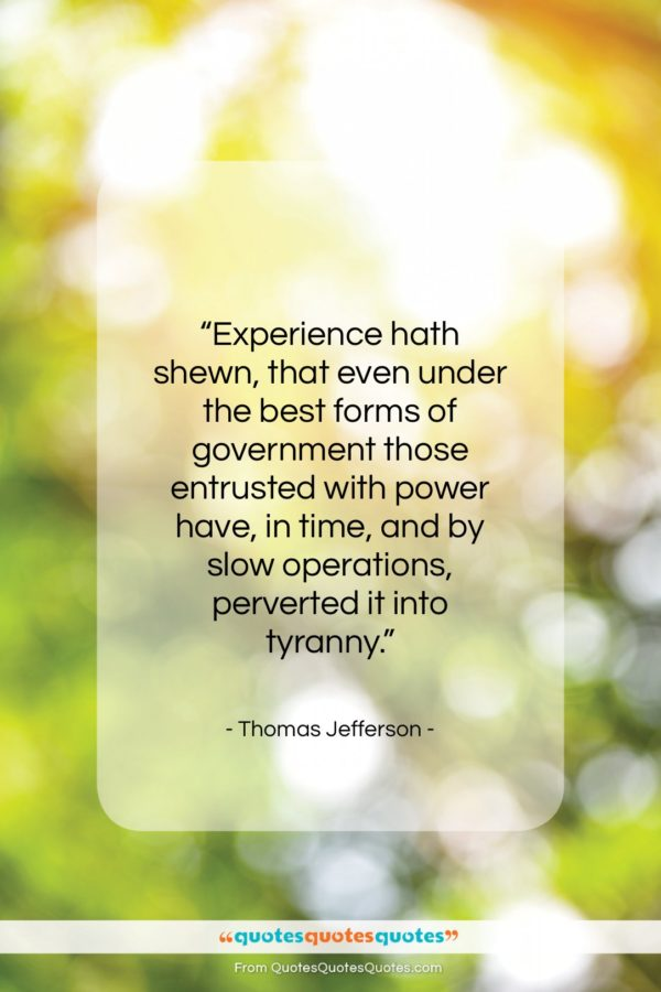 """Thomas Jefferson quote: """"Experience hath shewn, that even under the…""""- at QuotesQuotesQuotes.com"""