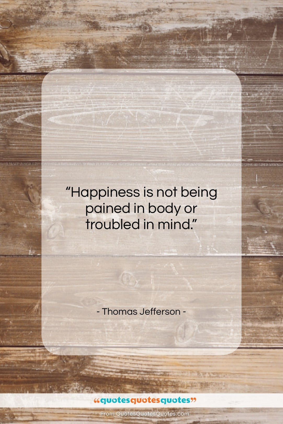 """Thomas Jefferson quote: """"Happiness is not being pained in body…""""- at QuotesQuotesQuotes.com"""