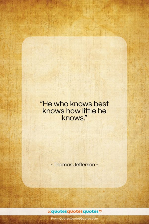 """Thomas Jefferson quote: """"He who knows best knows how little…""""- at QuotesQuotesQuotes.com"""