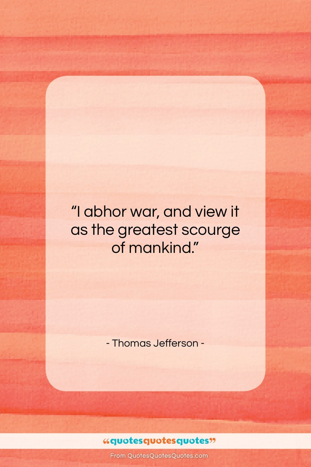 """Thomas Jefferson quote: """"I abhor war, and view it as…""""- at QuotesQuotesQuotes.com"""