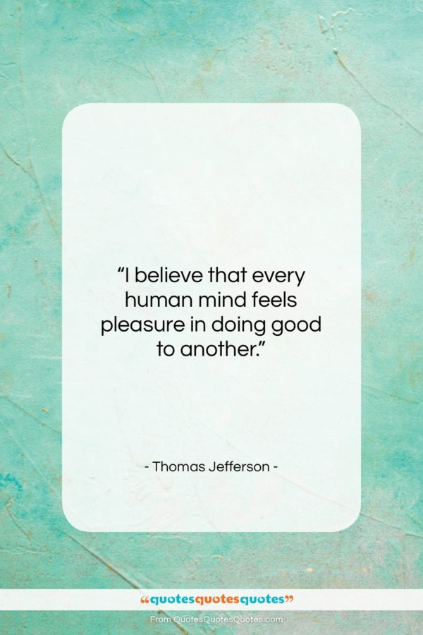 """Thomas Jefferson quote: """"I believe that every human mind feels…""""- at QuotesQuotesQuotes.com"""