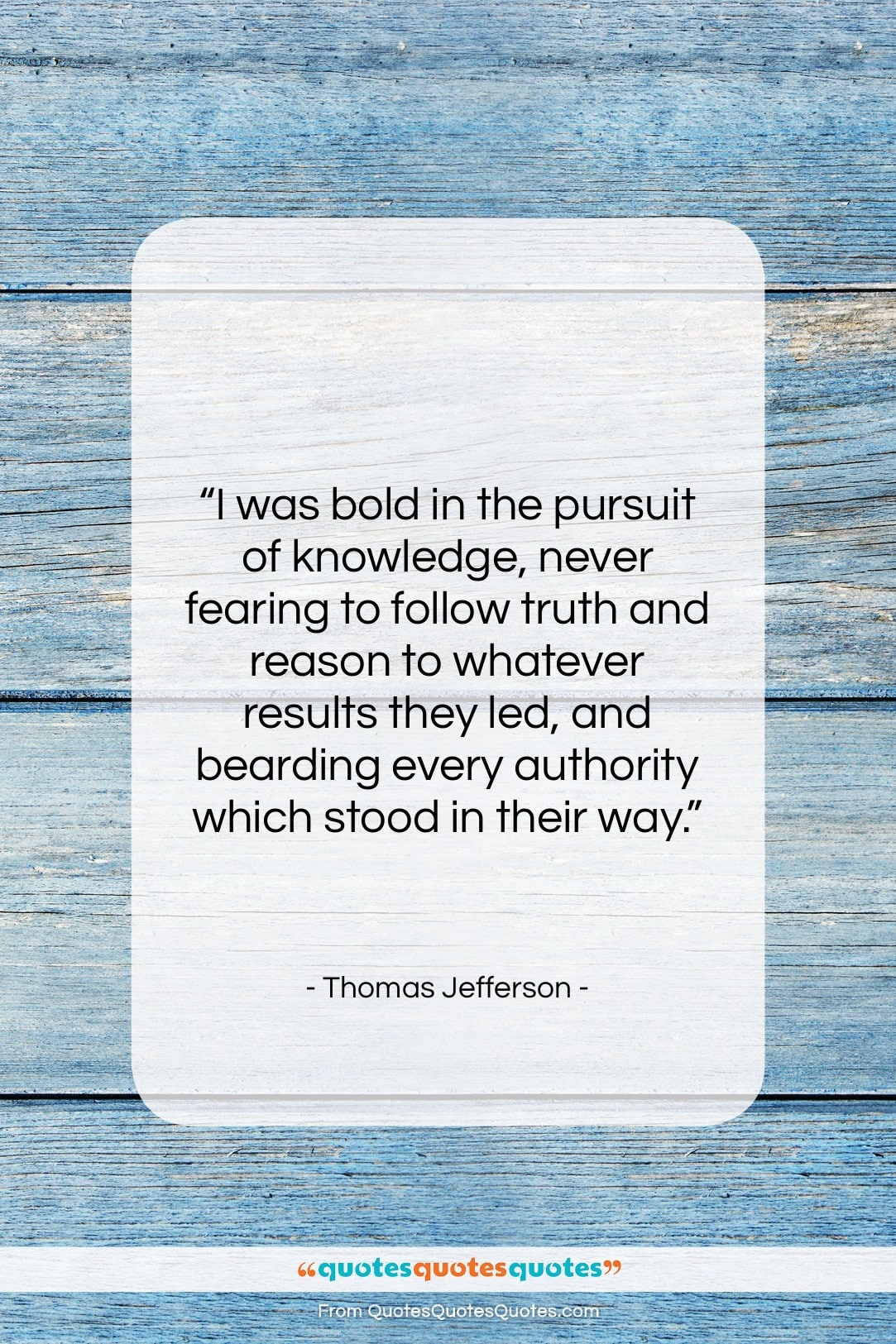 """Thomas Jefferson quote: """"I was bold in the pursuit of…""""- at QuotesQuotesQuotes.com"""