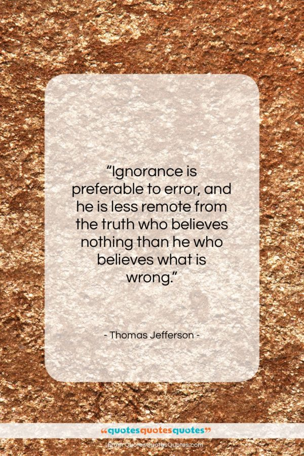 """Thomas Jefferson quote: """"Ignorance is preferable to error, and he…""""- at QuotesQuotesQuotes.com"""