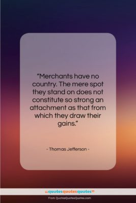 "Thomas Jefferson quote: ""Merchants have no country. The mere spot…""- at QuotesQuotesQuotes.com"