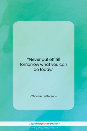 """Thomas Jefferson quote: """"Never put off till tomorrow what you…""""- at QuotesQuotesQuotes.com"""